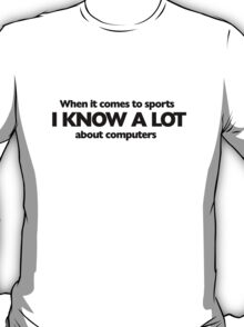 When it comes to sports i know a lot about computers T-Shirt