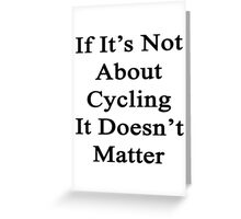 If It's Not About Cycling It Doesn't Matter  Greeting Card