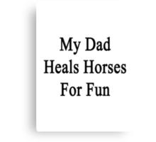 My Dad Heals Horses For Fun  Canvas Print