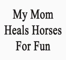 My Mom Heals Horses For Fun  by supernova23
