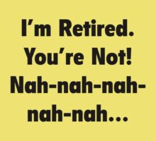 I'm Retired You're Not! Nah-Nah-Nah-Nah by BrightDesign