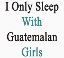 I Only Sleep With Guatemalan Girls  by supernova23