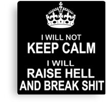 I will Not Keep Calm - parody - I will raise hell and break shit Canvas Print