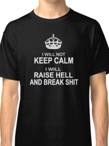 I will Not Keep Calm - parody - I will raise hell and break shit Classic T-Shirt