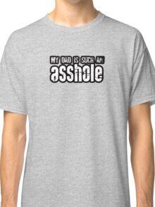 My Dad Is Such An Asshole Classic T-Shirt
