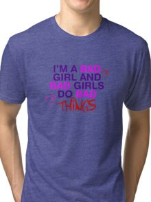 Im A Bad Girl And Bad Girls Do Bad Things Tri-blend T-Shirt