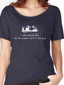 I went outside once but the graphics weren't that good. Women's Relaxed Fit T-Shirt