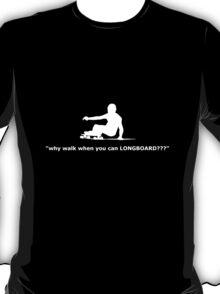 """why walk when you can LONGBOARD???"" T-Shirt"