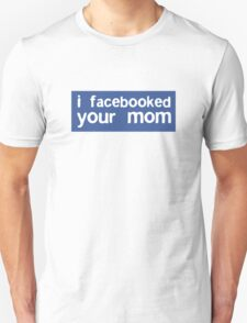 I Facebooked Your Mom T-Shirt