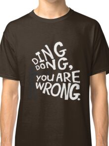 ding dong, you are wrong Classic T-Shirt