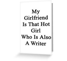 My Girlfriend Is That Hot Girl Who Is Also A Writer  Greeting Card