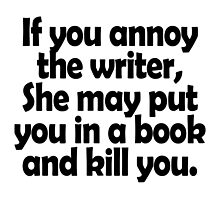 if you annoy the writer she may put you in a book and kill you by trendz