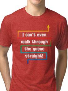 I Can't Even Walk Through the Queue Straight - Version 1 Tri-blend T-Shirt