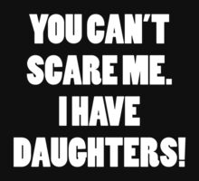You Can't Scare Me I Have Daughters by BrightDesign