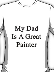 My Dad Is A Great Painter  T-Shirt