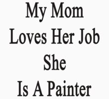 My Mom Loves Her Job She Is A Painter  by supernova23