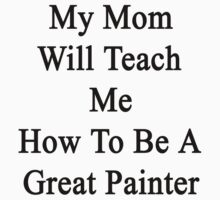 My Mom Will Teach Me How To Be A Great Painter  by supernova23