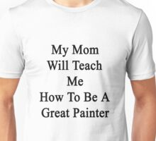 My Mom Will Teach Me How To Be A Great Painter  Unisex T-Shirt