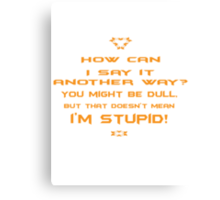 How can I say it another way? You might be dull, but that's doesn't mean I'm stupid! Canvas Print