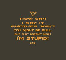 How can I say it another way? You might be dull, but that's doesn't mean I'm stupid! Unisex T-Shirt