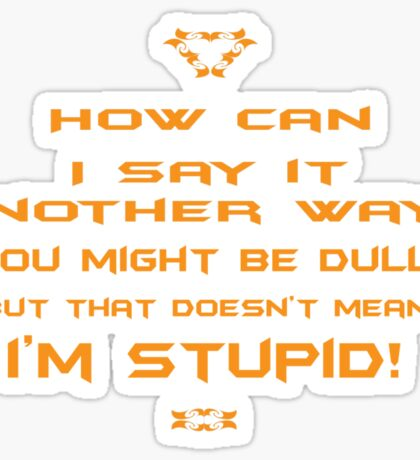 How can I say it another way? You might be dull, but that's doesn't mean I'm stupid! Sticker