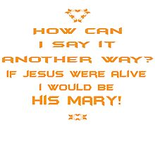 If Jesus were alive, I would be his Mary! by PoetforHire