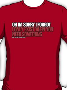 I Only Exist When You Need Something T-Shirt
