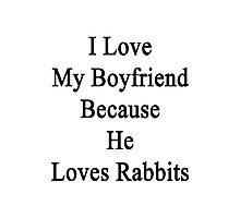 I Love My Boyfriend Because He Loves Rabbits  Photographic Print