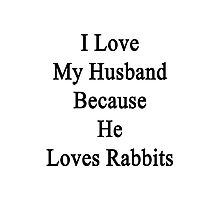I Love My Husband Because He Loves Rabbits  Photographic Print