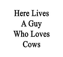 Here Lives A Guy Who Loves Cows Photographic Print