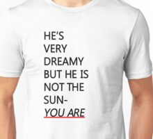 He's not the sun, you are Unisex T-Shirt