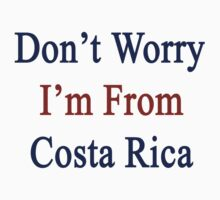 Don't Worry I'm From Costa Rica  by supernova23