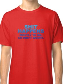 Shit Happens Mostly To Me Classic T-Shirt