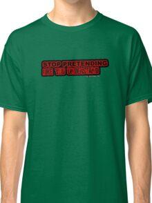 Stop Pretending Like You Understand Classic T-Shirt