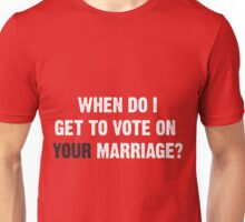 When do I get to vote on YOUR marriage? Unisex T-Shirt