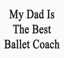 My Dad Is The Best Ballet Coach  by supernova23