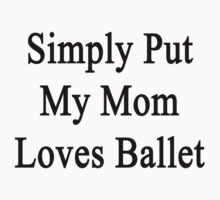 Simply Put My Mom Loves Ballet  by supernova23
