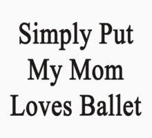 Simply Put My Mom Loves Ballet  by supernova23