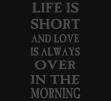 Life is short and love is always over in the morning by cisnenegro