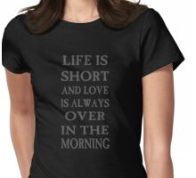 Life is short and love is always over in the morning Womens Fitted T-Shirt