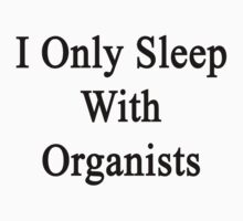 I Only Sleep With Organists  by supernova23