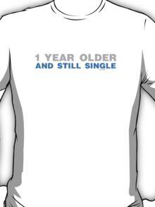 1 Year Older And Still Single T-Shirt