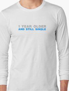 1 Year Older And Still Single Long Sleeve T-Shirt