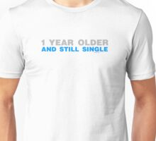 1 Year Older And Still Single Unisex T-Shirt