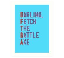 Darling, Fetch the Battle Axe (DFTBA) Art Print