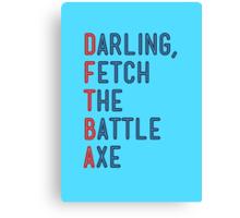 Darling, Fetch the Battle Axe (DFTBA) Canvas Print