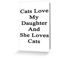 Cats Love My Daughter And She Loves Cats  Greeting Card