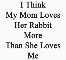 I Think My Mom Loves Her Rabbit More Than She Loves Me  by supernova23