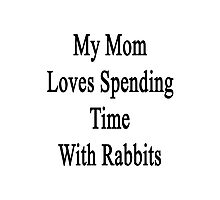 My Mom Loves Spending Time With Rabbits  Photographic Print