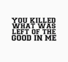 You Killed What Was Left Of The Good In Me Unisex T-Shirt